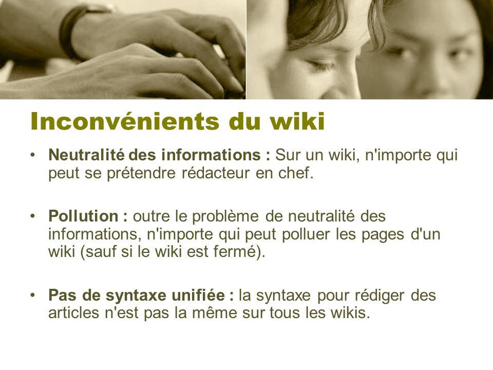 Inconvénients du wiki Neutralité des informations : Sur un wiki, n importe qui peut se prétendre rédacteur en chef.