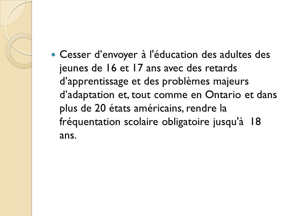 Cesser d'envoyer à l éducation des adultes des jeunes de 16 et 17 ans avec des retards d'apprentissage et des problèmes majeurs d'adaptation et, tout comme en Ontario et dans plus de 20 états américains, rendre la fréquentation scolaire obligatoire jusqu à 18 ans.