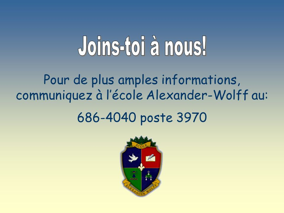 Joins-toi à nous!Pour de plus amples informations, communiquez à l'école Alexander-Wolff au: 686-4040 poste 3970.