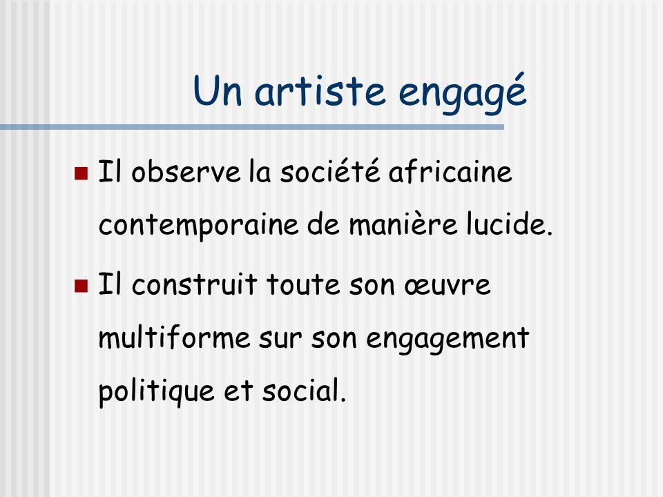 Un artiste engagé Il observe la société africaine contemporaine de manière lucide.