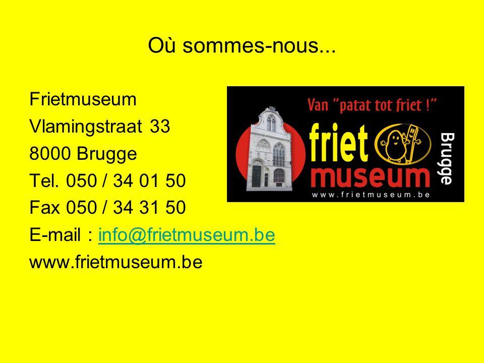 Où sommes-nous... Frietmuseum Vlamingstraat 33 8000 Brugge