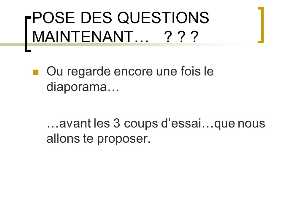 POSE DES QUESTIONS MAINTENANT…