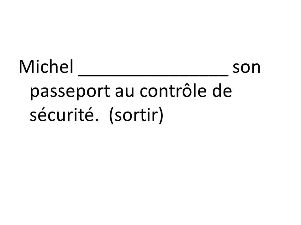 Michel _______________ son passeport au contrôle de sécurité. (sortir)