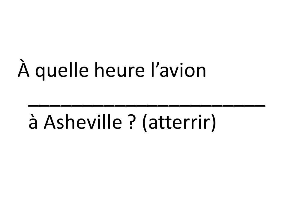 À quelle heure l'avion ______________________ à Asheville (atterrir)