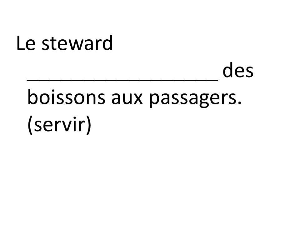Le steward _________________ des boissons aux passagers. (servir)