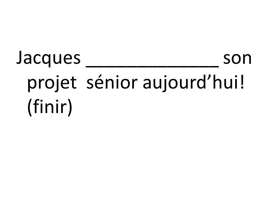 Jacques _____________ son projet sénior aujourd'hui! (finir)