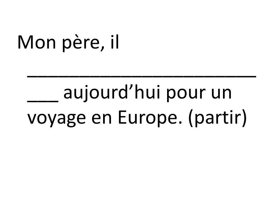 Mon père, il _________________________ aujourd'hui pour un voyage en Europe. (partir)