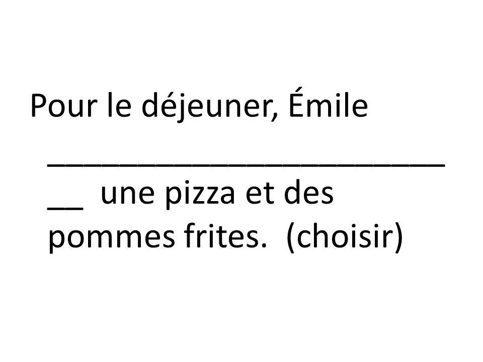 Pour le déjeuner, Émile ________________________ une pizza et des pommes frites. (choisir)