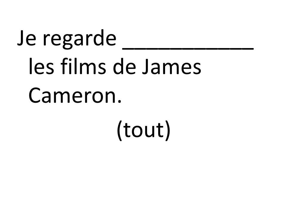 Je regarde ___________ les films de James Cameron. (tout)