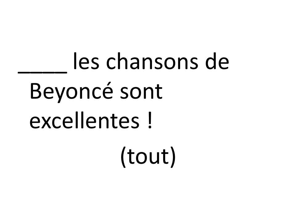 ____ les chansons de Beyoncé sont excellentes ! (tout)