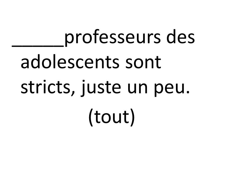 _____professeurs des adolescents sont stricts, juste un peu. (tout)