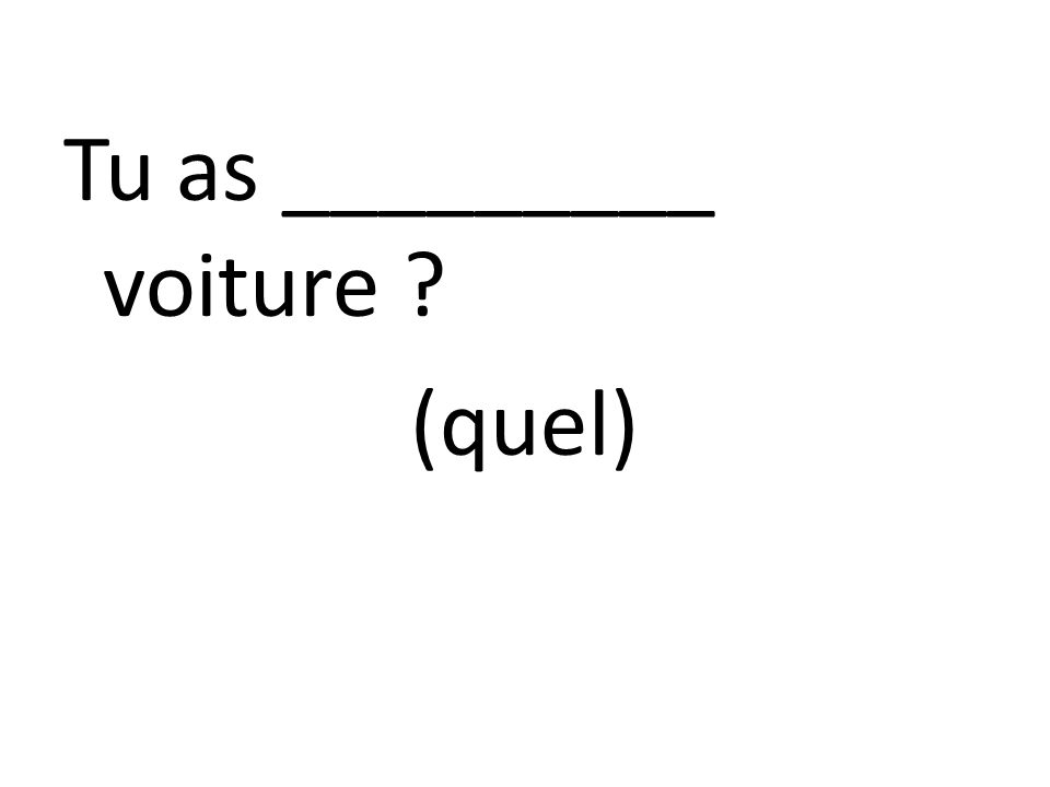 Tu as _________ voiture (quel)