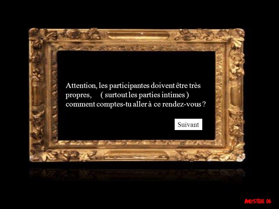 Attention, les participantes doivent être très propres, ( surtout les parties intimes ) comment comptes-tu aller à ce rendez-vous