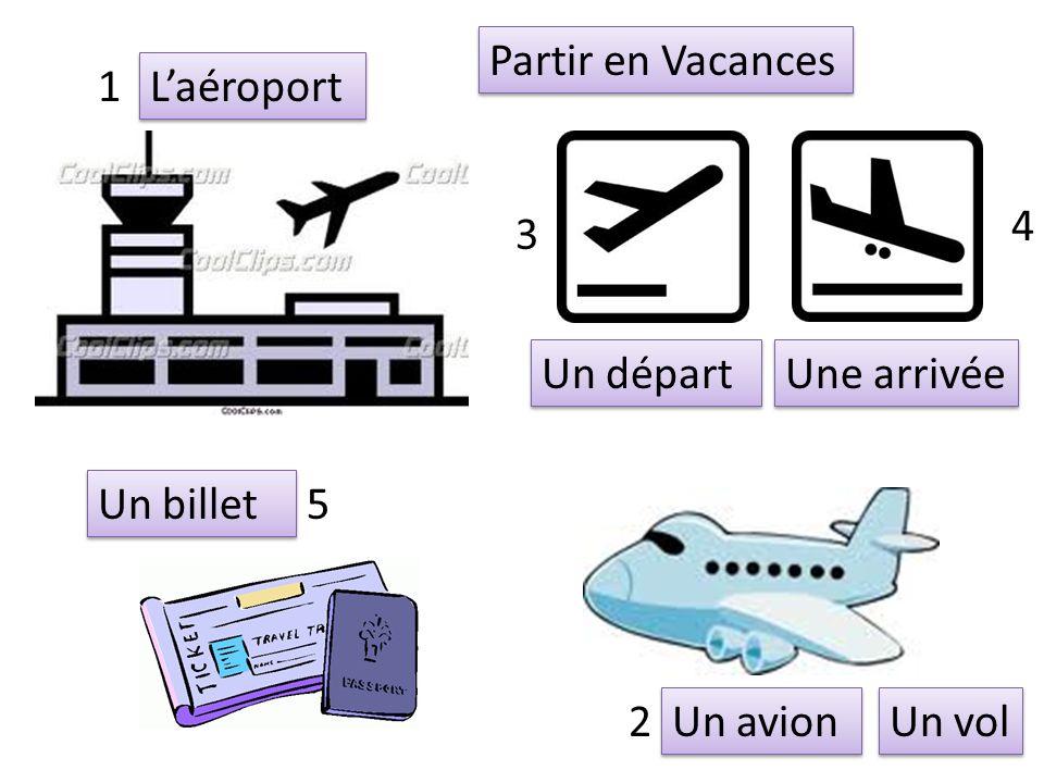 Partir en Vacances 1 L'aéroport 4 3 Un départ Une arrivée Un billet 5 2 Un avion Un vol