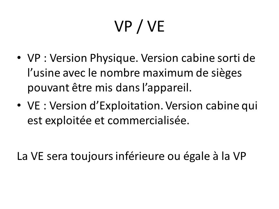 VP / VE VP : Version Physique. Version cabine sorti de l'usine avec le nombre maximum de sièges pouvant être mis dans l'appareil.