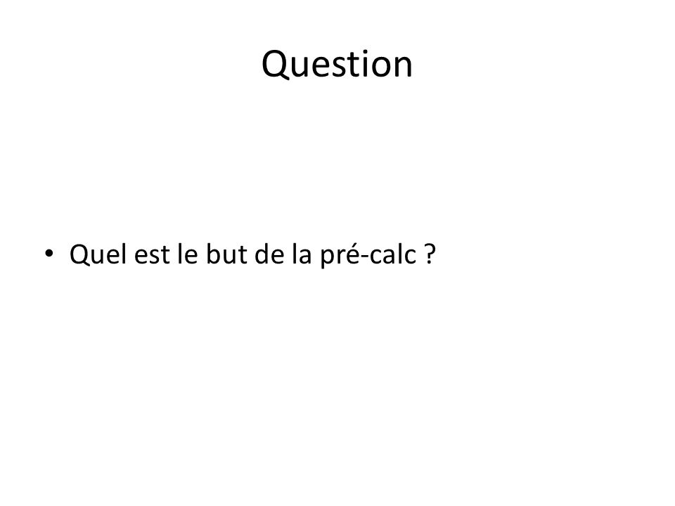 Question Quel est le but de la pré-calc