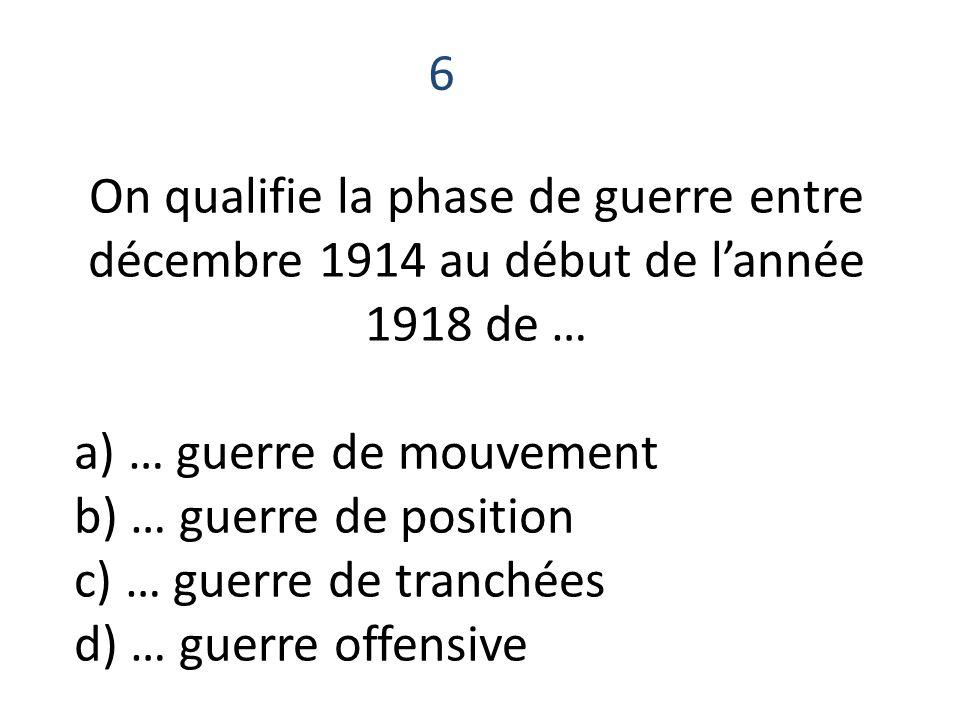 6 On qualifie la phase de guerre entre décembre 1914 au début de l'année 1918 de … a) … guerre de mouvement.
