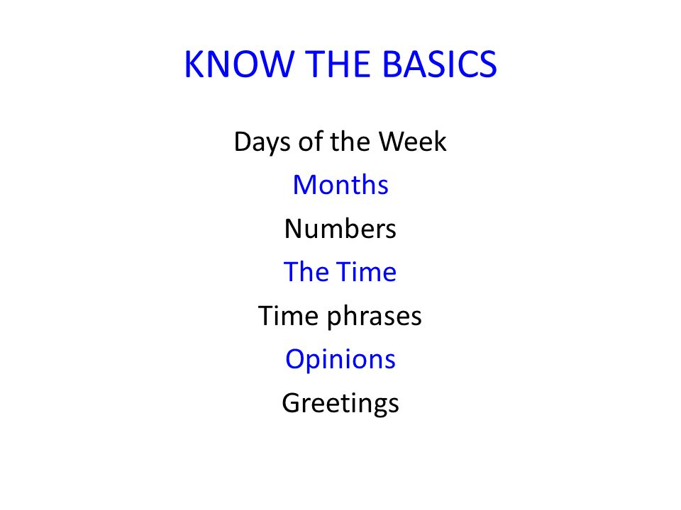 KNOW THE BASICS Days of the Week Months Numbers The Time Time phrases Opinions Greetings