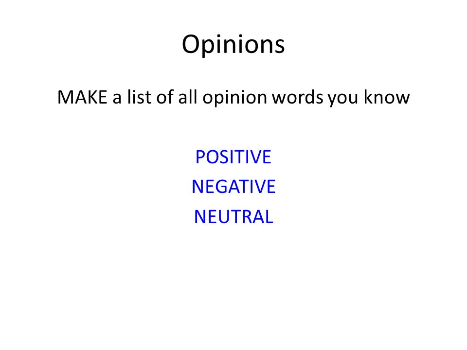 MAKE a list of all opinion words you know POSITIVE NEGATIVE NEUTRAL