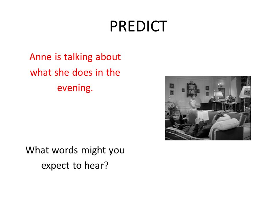 PREDICT Anne is talking about what she does in the evening. What words might you expect to hear