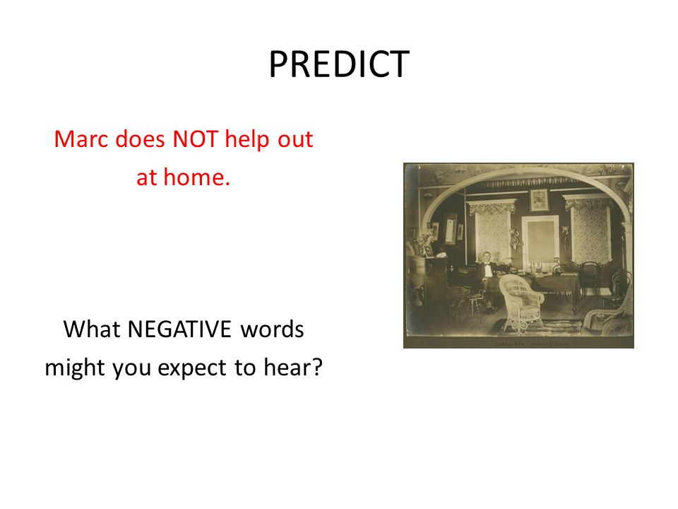 PREDICT Marc does NOT help out at home. What NEGATIVE words might you expect to hear