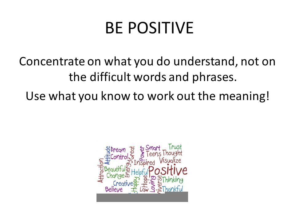BE POSITIVE Concentrate on what you do understand, not on the difficult words and phrases.
