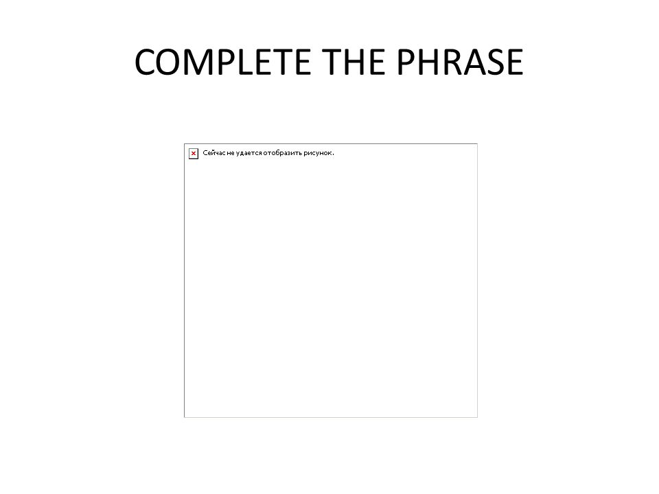 COMPLETE THE PHRASE