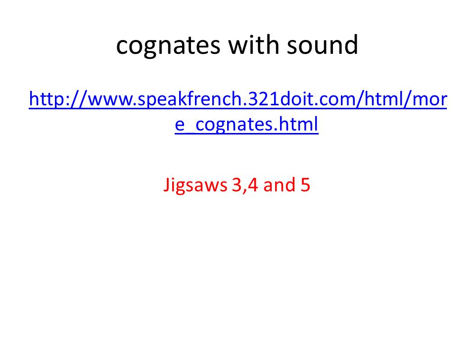 cognates with sound http://www.speakfrench.321doit.com/html/more_cognates.html Jigsaws 3,4 and 5