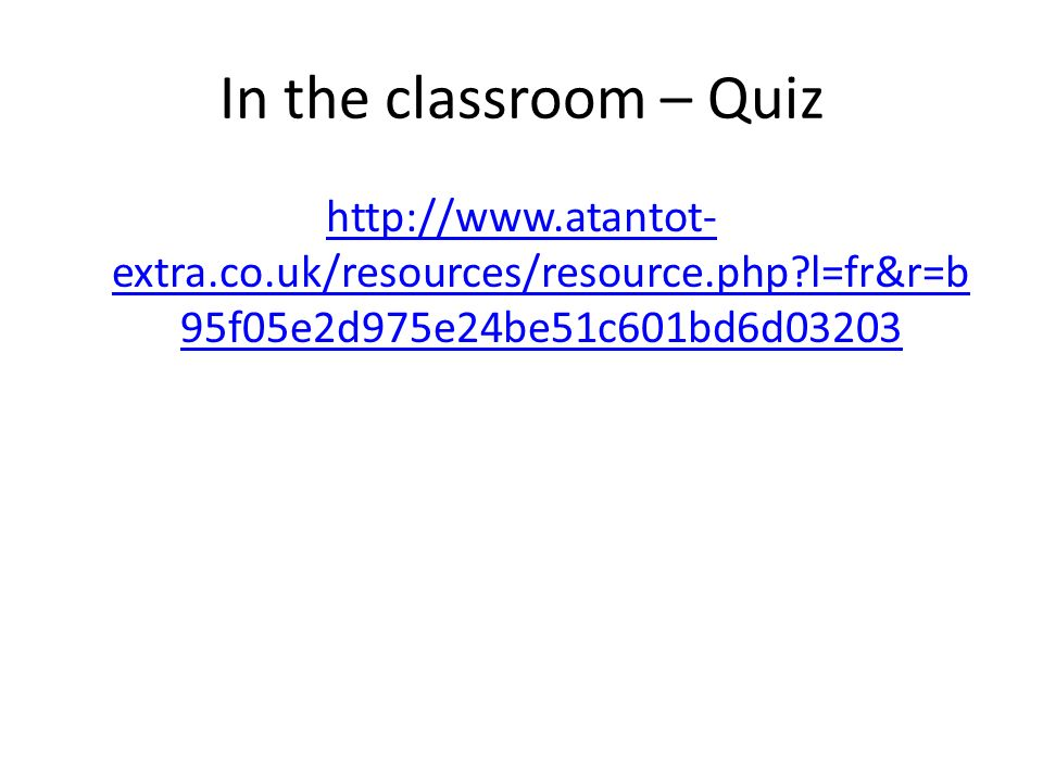 In the classroom – Quiz http://www.atantot-extra.co.uk/resources/resource.php l=fr&r=b95f05e2d975e24be51c601bd6d03203.