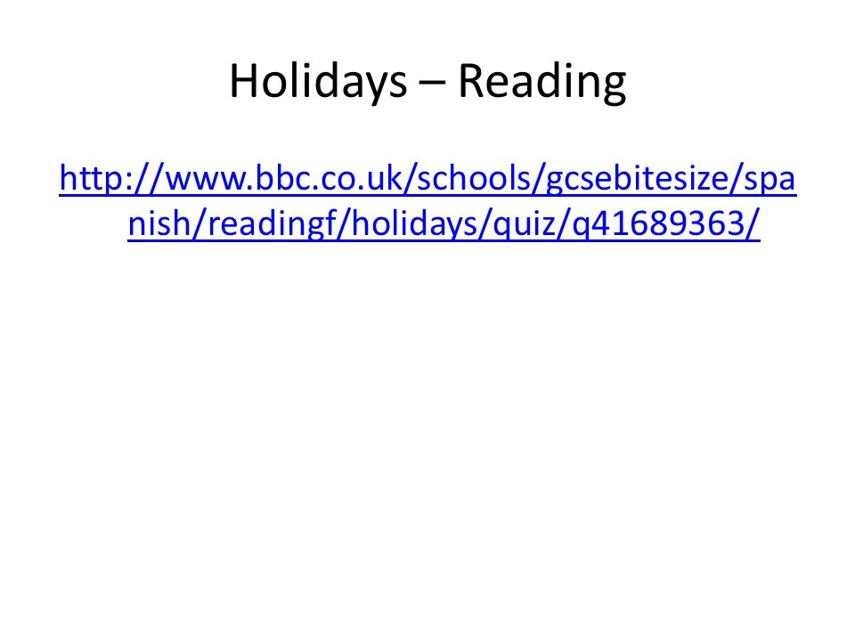 Holidays – Reading http://www.bbc.co.uk/schools/gcsebitesize/spanish/readingf/holidays/quiz/q41689363/