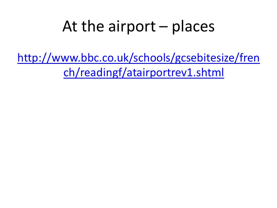 At the airport – places http://www.bbc.co.uk/schools/gcsebitesize/french/readingf/atairportrev1.shtml.