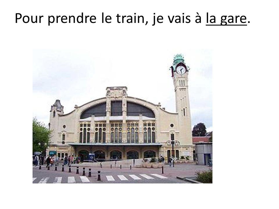 Pour prendre le train, je vais à la gare.