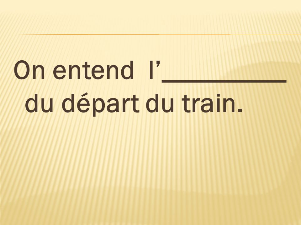 On entend l'_________ du départ du train.