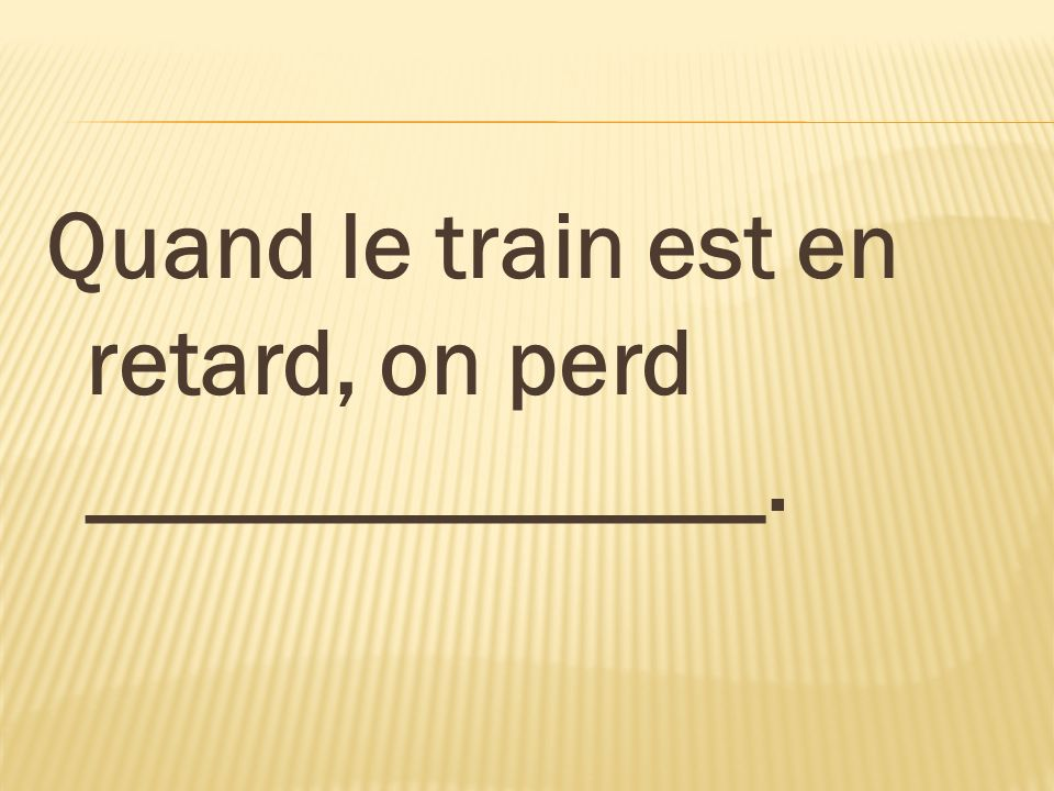 Quand le train est en retard, on perd ______________.