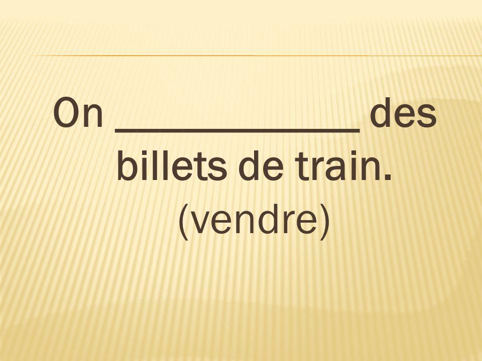 On ___________ des billets de train. (vendre)