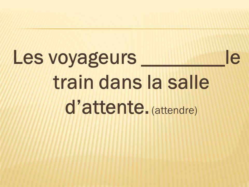 Les voyageurs ________le train dans la salle d'attente. (attendre)