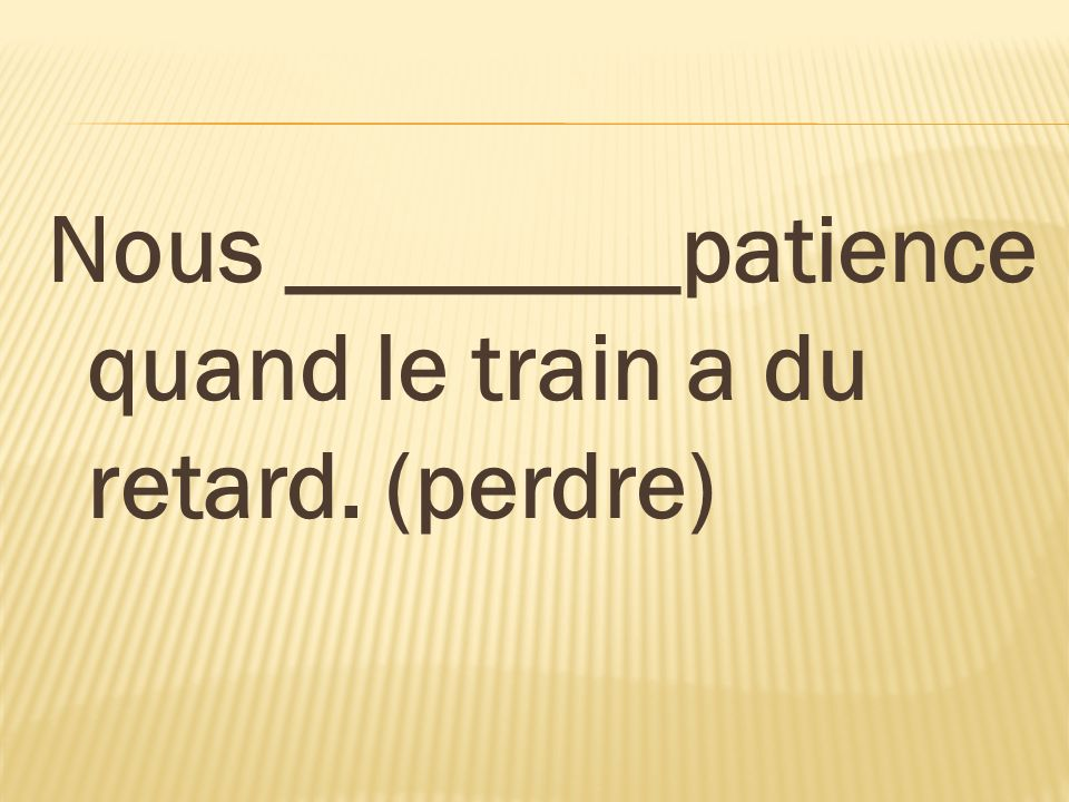 Nous ________patience quand le train a du retard. (perdre)