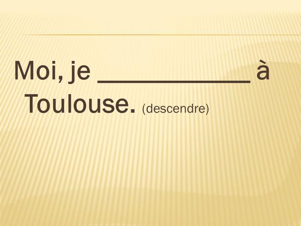 Moi, je ___________ à Toulouse. (descendre)