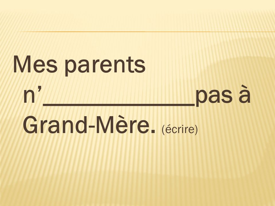 Mes parents n'____________pas à Grand-Mère. (écrire)