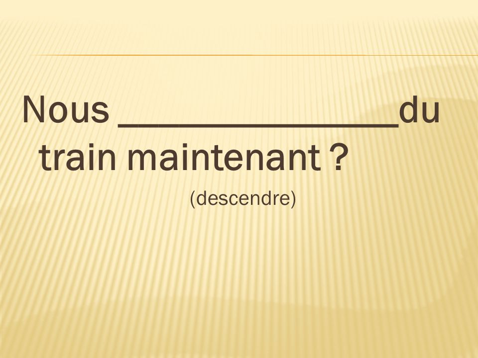 Nous ______________du train maintenant