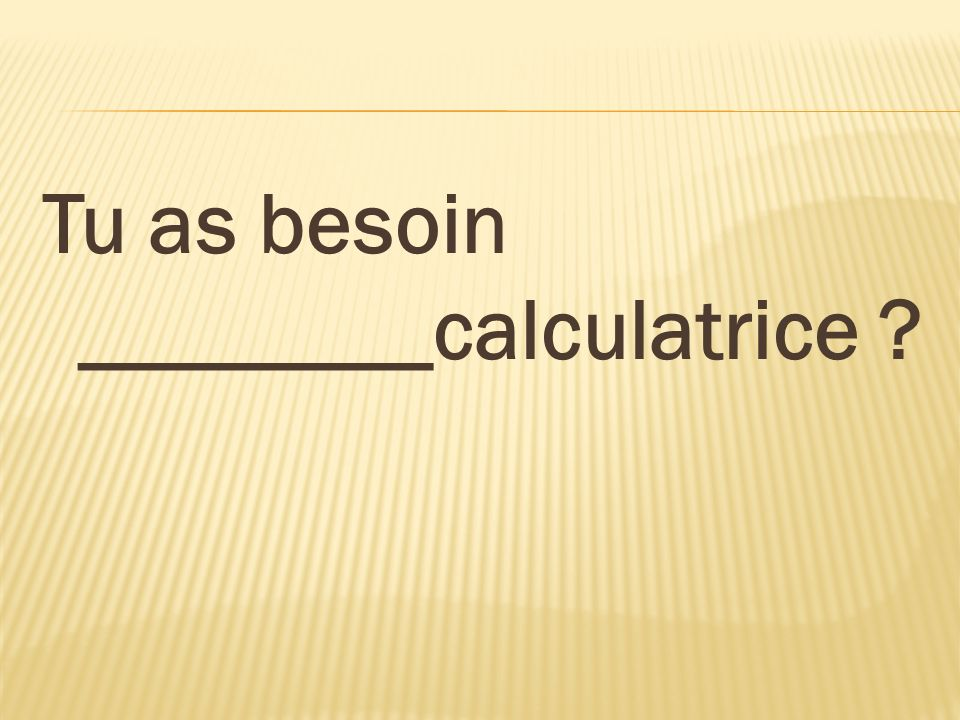 Tu as besoin ________calculatrice