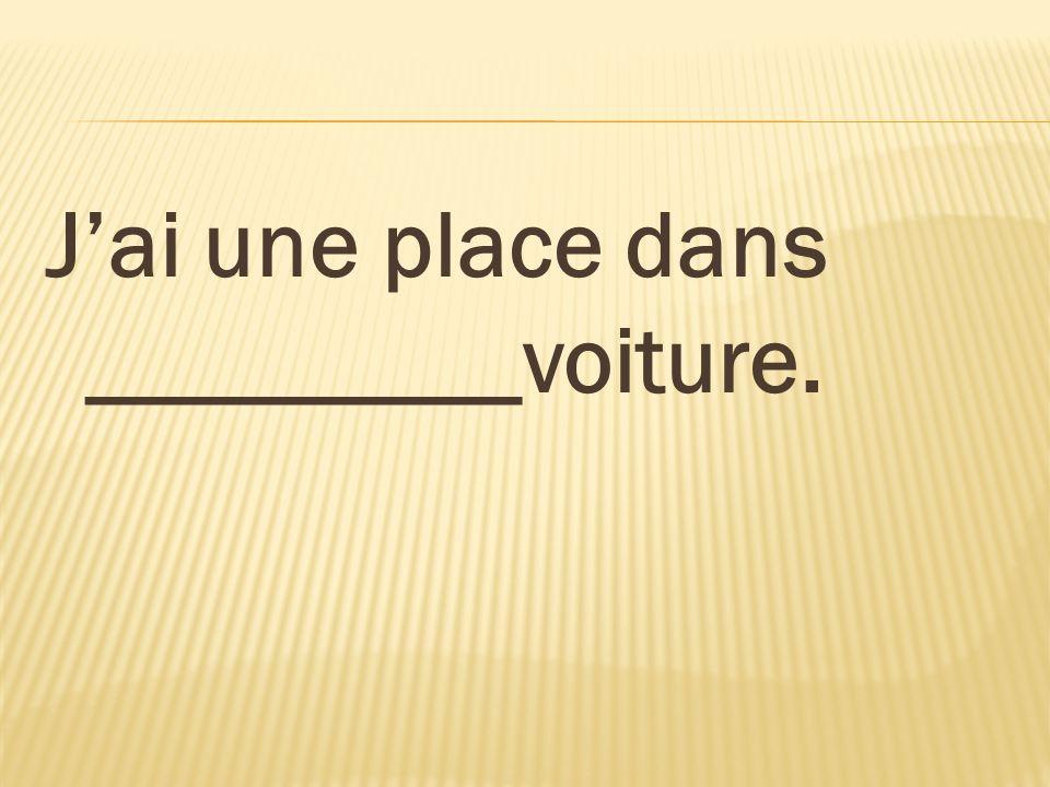 J'ai une place dans _________voiture.