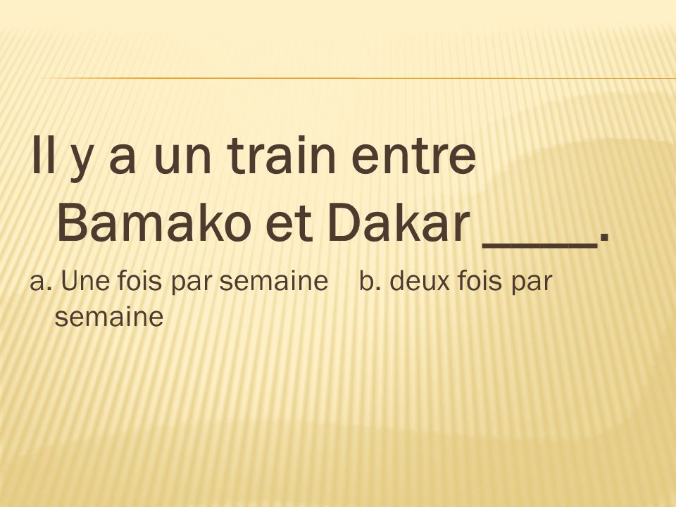 Il y a un train entre Bamako et Dakar ____.