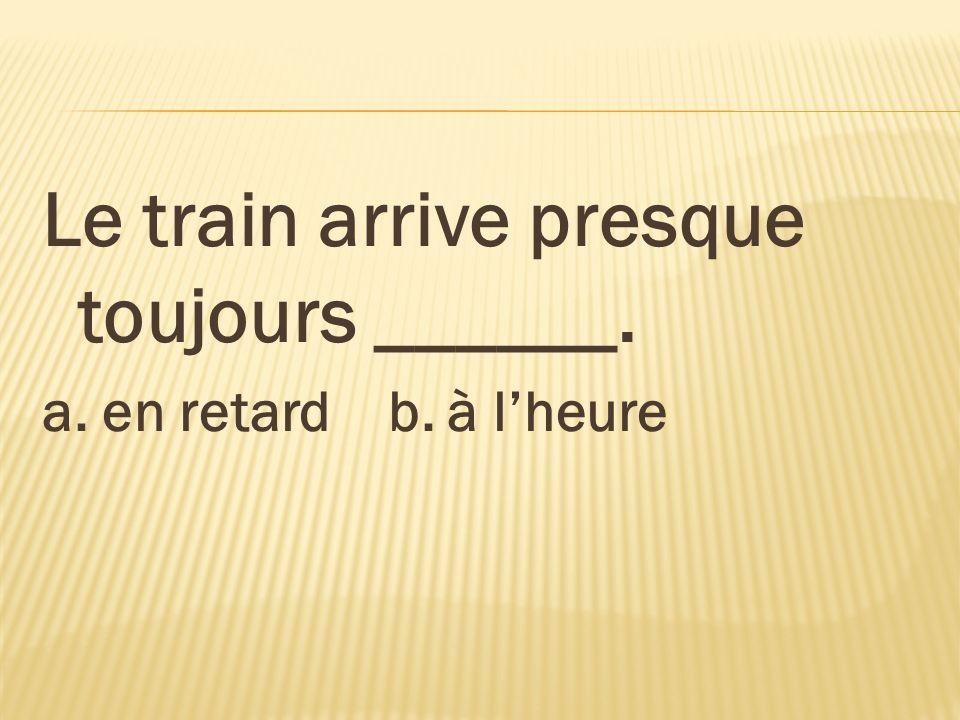 Le train arrive presque toujours ______.