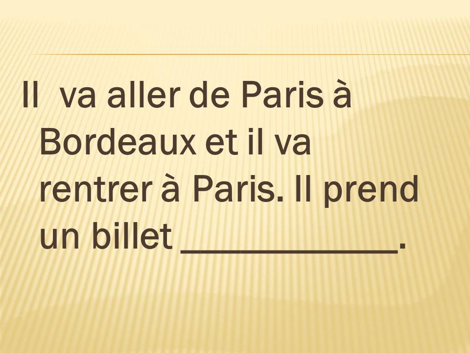 Il va aller de Paris à Bordeaux et il va rentrer à Paris