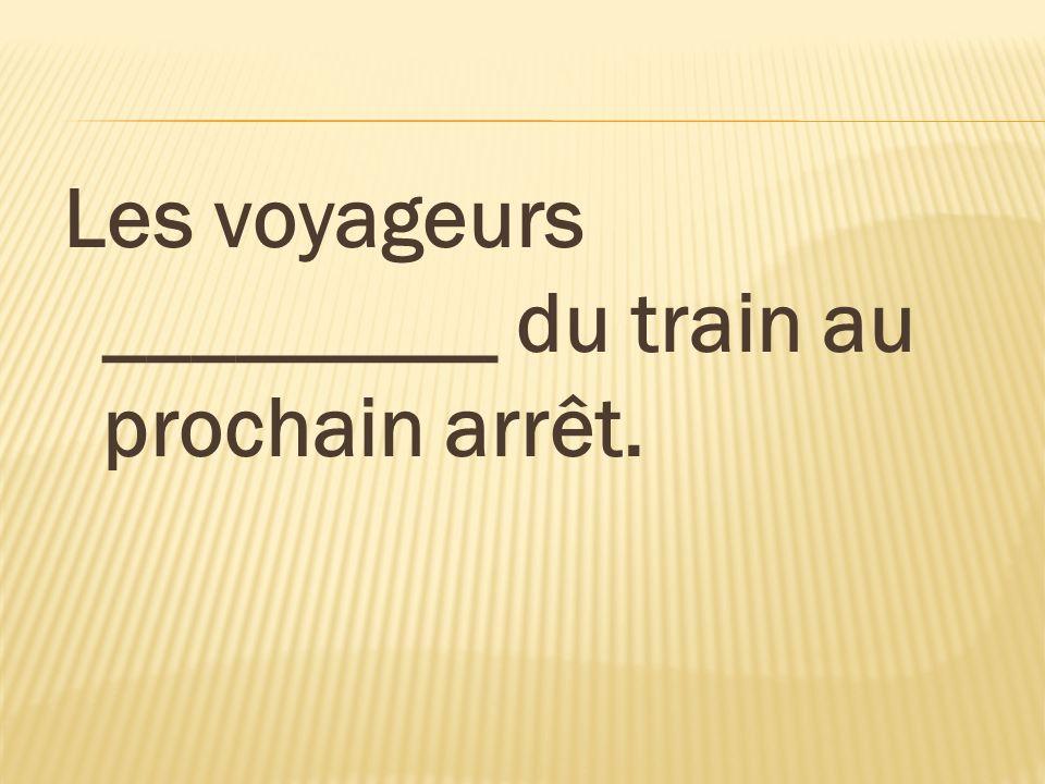 Les voyageurs _________ du train au prochain arrêt.