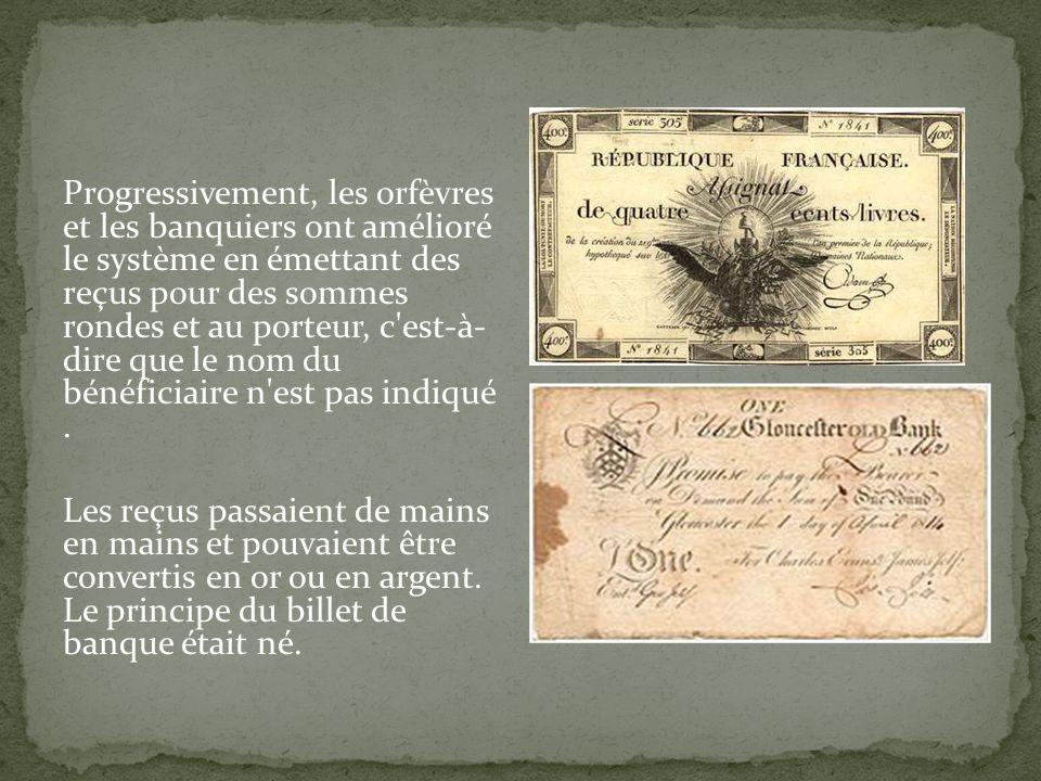 Progressivement, les orfèvres et les banquiers ont amélioré le système en émettant des reçus pour des sommes rondes et au porteur, c est-à- dire que le nom du bénéficiaire n est pas indiqué .