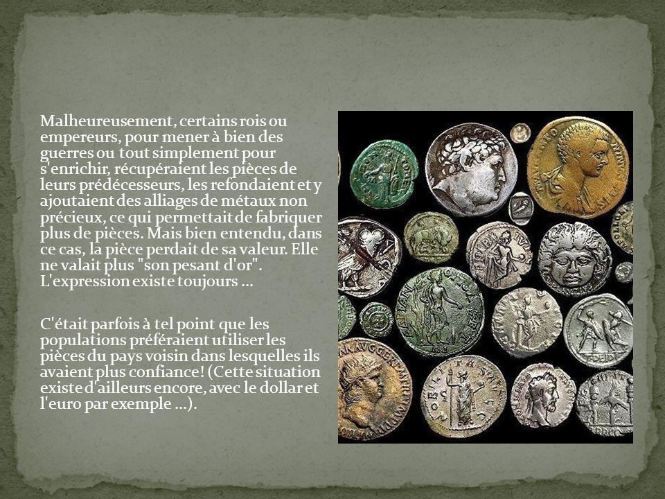 Malheureusement, certains rois ou empereurs, pour mener à bien des guerres ou tout simplement pour s enrichir, récupéraient les pièces de leurs prédécesseurs, les refondaient et y ajoutaient des alliages de métaux non précieux, ce qui permettait de fabriquer plus de pièces.