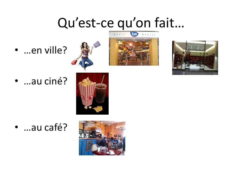 Qu'est-ce qu'on fait… …en ville …au ciné …au café