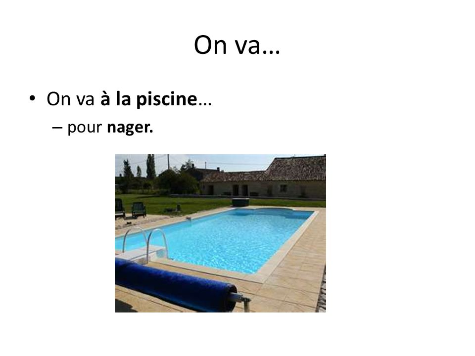 On va… On va à la piscine… pour nager.